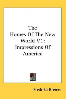 The Homes of the New World V1: Impressions of America - Fredrika Bremer