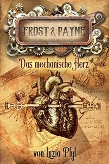 Frost & Payne - Band 12: Das mechanische Herz - Luzia Pfyl