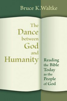 The Dance between God and Humanity: Reading the Bible with the People of God - Bruce K. Waltke
