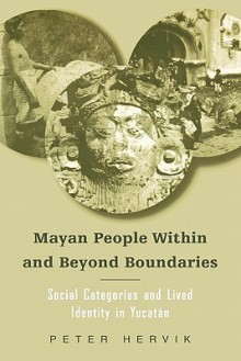 Mayan People Within and Beyond Boundaries: Social Categories and Lived Identity in Yucatan - Peter Hervik