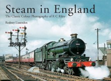 Steam in England: The Classic Colour Photography of R C Riley - Rodney Lissenden