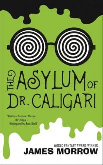 Asylum of Dr. Caligari, The - James Morrow