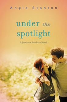 Under the Spotlight: A Jamieson Brothers Novel - Angie Stanton