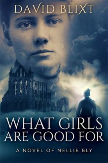 What Girls Are Good For A Novel of Nellie Bly - David Blixt