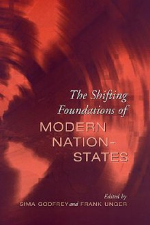 The Shifting Foundations of Modern Nation-States: Realignments of Belonging - Sima Godfrey, Frank Unger