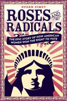 Roses and Radicals: The Epic Story of How American Women Won the Right to Vote - Susan Zimet