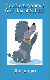 Noodle & Nanny's first day at School: book six - Sheila Carr