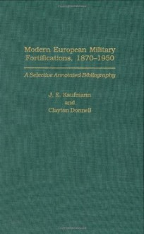 Modern European Military Fortifications, 1870-1950: A Selective Annotated Bibliography (Bibliographies and Indexes in Military Studies) - J.E. Kaufmann