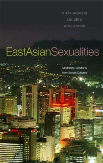 East Asian Sexualities: Modernity, Gender & New Sexual Cultures - Stevi Jackson, Woo Juhyun, Liu Jieyu