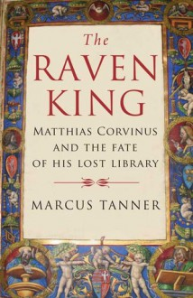 The Raven King: Matthias Corvinus and the Fate of His Lost Library - Marcus Tanner