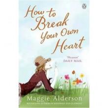 How To Break Your Own Heart - Maggie Alderson