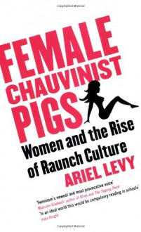 Female Chauvinist Pigs: Women and the Rise of Raunch Culture - Ariel Levy