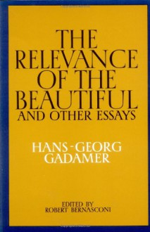 The Relevance of the Beautiful and Other Essays - Hans-Georg Gadamer, Robert Bernasconi, Nicholas Walker