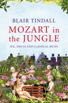 Mozart in the Jungle: Sex, Drugs and Classical Music - Blair Tindall