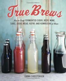 True Brews: How to Craft Fermented Cider, Beer, Wine, Sake, Soda, Mead, Kefir, and Kombucha at Home - Emma Christensen
