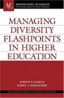 Managing Diversity Flashpoints in Higher Education (ACE/Praeger Series on Higher Education) - Joseph E. Garcia, Karen J. Hoelscher