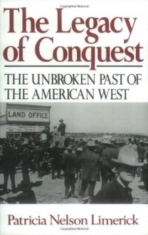 The Legacy of Conquest: The Unbroken Past of the American West - Patricia Nelson Limerick