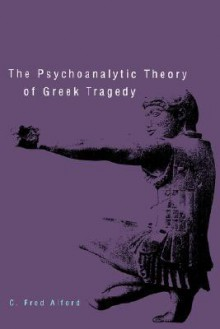 The Psychoanalytic Theory of Greek Tragedy - C. Fred Alford