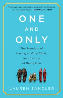 One and Only: The Freedom of Having an Only Child, and the Joy of Being One - Lauren Sandler