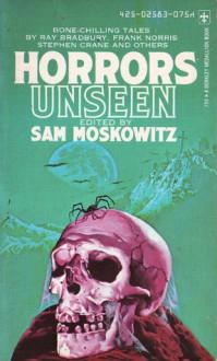 Horrors Unseen - Sam Moskowitz, Ray Bradbury, James Hilton, Robert W. Chambers, William Hope Hodgson, Stephen Crane, C.L. Moore, Laurence Housman, Frank Norris