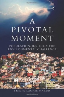 A Pivotal Moment: Population, Justice, and the Environmental Challenge - Laurie Ann Mazur, Martha Farnsworth Riche, Steve Sinding, Tim Wirth