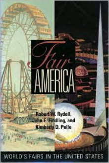 Fair America: World's Fairs in the United States - Robert W. Rydell, John E. Findling, Kimberly D. Pelle
