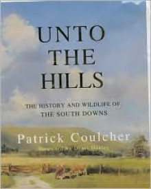 Unto the Hills: The History & Wildlife of the South Downs - Patrick Coulcher