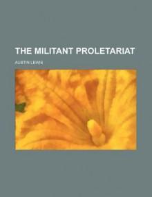 The Militant Proletariat - Austin Lewis