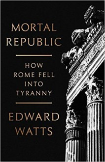 Mortal Republic: How Rome Fell into Tyranny - Edward Watts