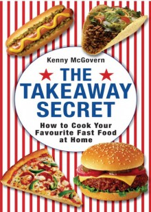 The Takeaway Secret: How To Cook Your Favourite Fast Food At Home - Kenny McGovern