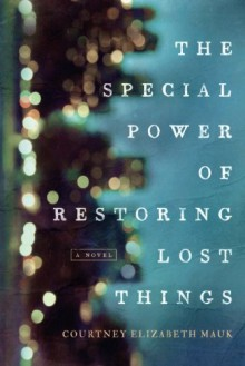 The Special Power of Restoring Lost Things - Courtney Elizabeth Mauk