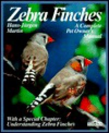 Zebra Finches: Everything About Housing, Care, Nutrition, Breeding, and Disease (A Complete Pet Owner's Manual) - Hans Martin