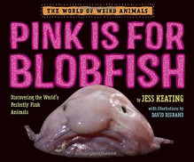 Pink Is For Blobfish: Discovering the World's Perfectly Pink Animals (The World of Weird Animals) - Jess Keating
