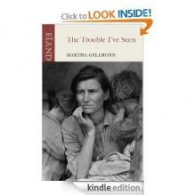 The Trouble I've Seen - Martha Gellhorn, Caroline Morehead