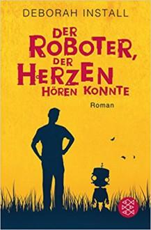 Der Roboter, der Herzen hören konnte: Roman - Deborah Install,Susanne Goga-Klinkenberg