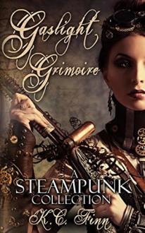 Gaslight Grimoire: A Steampunk Collection - K.C. Finn
