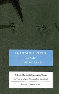 California Retail Leases Line by Line: A Detailed Look at California Retail Leases and How to Change Them to Meet Your Needs - Judith Rentschler