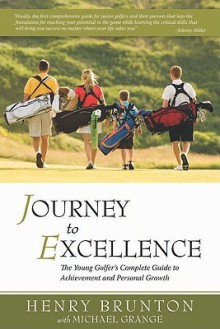 Journey to Excellence: The Young Golfer's Complete Guide to Achievement and Personal Growth - Henry Brunton, Michael Grange