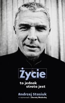 Życie to jednak strata jest. Andrzej Stasiuk w rozmowach z Dorotą Wodecką - Dorota Wodecka, Andrzej Stasiuk