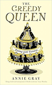 The Greedy Queen: Eating with Victoria - Annie Gray
