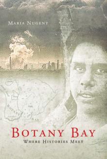 Botany Bay: Where Histories Meet - Maria Nugent