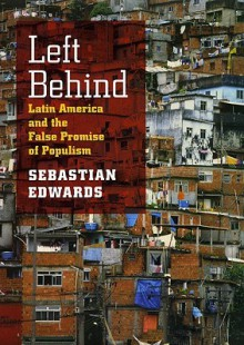 Left Behind: Latin America and the False Promise of Populism - Sebastian Edwards