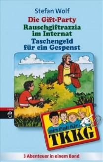 Tkkg. Die Gift Party / Rauschgift Razzia im Internat / Taschengeld für ein Gespenst. Sammelband 4 - Stefan Wolf
