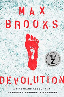 Devolution: A Firsthand Account of the Rainier Sasquatch Massacre - Max Brooks
