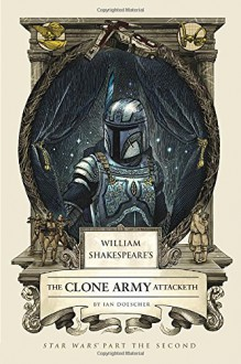 William Shakespeare's Alack! Of the Clones: Star Wars Part the Second - Ian Doescher