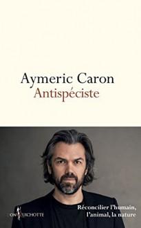 Antispéciste : réconcilier l'humain, l'animal, la nature (French Edition) - Aymeric Caron, Don Quichotte