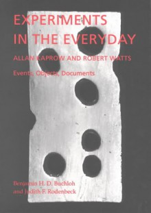 Experiments in the Everyday: Allan Kaprow and Robert Watts--Events, Objects, Documents - Benjamin H.D. Buchloh