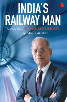India's Railway Man: A Biography of E. Sreedharan - Rajendra B. Aklekar