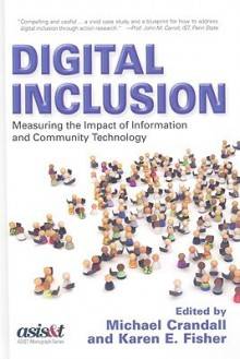 Digital Inclusion: Measuring The Impact Of Information And Community Technology (Asist Monograph Series) - Michael Crandall, Karen E. Fisher