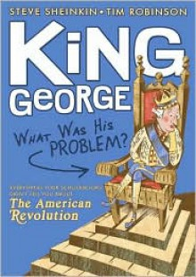 King George: What Was His Problem?: Everything Your Schoolbooks Didn't Tell You About the American Revolution - Steve Sheinkin, Tim Robinson